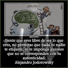"""""""Siente que eres libre de ser lo que eres, no permitas que nada ni nadie te etiquete, ni te imponga guiones que no se corresponden con tu autenticidad."""" -Alejandro Jodorowsky."""