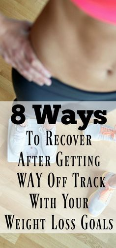 8 Ways to Recover After Getting Way Off Track With Your Weight Loss Goals. Weight loss success.