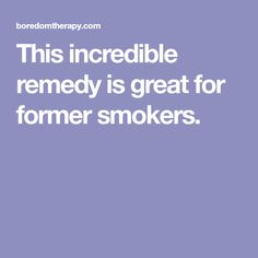 This incredible remedy is great for former smokers.
