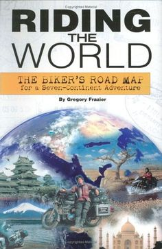 Riding The World: The Biker's Road Map For A Seven-Continent Adventure
