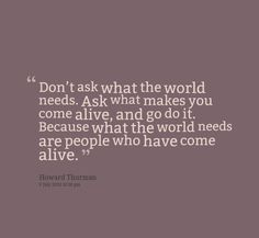 """Don't ask what the word needs.  Ask what makes you come alive and go do it.  Because what the world needs are people who have come alive"" - Howard Thurman"