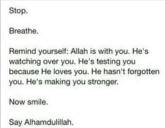 Inspirational Islamic Quotes - Stop. Breathe. Remind yourself - Allah is with you. He's watching over you. He's testing you because He loves you. He hasn't forgotten you. He's making you stronger. Now smile. Alhamdulillah.