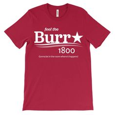 "Feel the Burr 1800.   Gonna be in the room where it happens!""""  Presidential election t-shirt. Printed on a Canvas 3001 unisex tee - learn more about size, fit, and fabric."