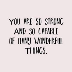 You are so strong and capable of so many great things!!!