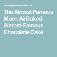 The Almost Famous Mom: AirBaked Almost-Famous Chocolate Cake
