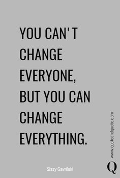 You can't Change Everyone, but You Can Change Everything Quote, by Sissy Gavrilaki Quotes About Strength And Love, Inspirational Quotes About Strength, Quote Of The Day, Motivational Quotes, Popular Quotes, Best Quotes, Peace Quotes, Life Quotes, Change Quotes