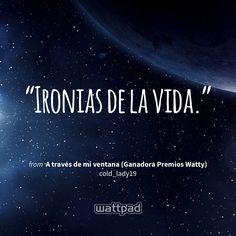 """Ironias de la vida."" - from A través de mi ventana (Ganadora Premios Watty) (on Wattpad) https://www.wattpad.com/365306720?utm_source=ios&utm_medium=pinterest&utm_content=share_quote&wp_page=quote&wp_uname=5161viluxz&wp_originator=1W9NHwq%2BLXit8VoyWjk4vT4nnrtC848RZEjQENP1PLvahaG4hBCaBlStCra5xbof%2BRk2cVaoDTqfB6EBlHiLMom6FZ5rGZPySmctzBXCoX5pw0aaLitz5%2FciKz%2FrtXV3 #quote #wattpad"