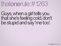 Guys, when a girl tells you that she's feeling cold, don't be stupid and say 'me too.'