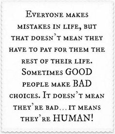 Forgiving yourself.....Everyone makes mistakes in life, but that doesn't mean they have to pay for them the rest of their life. Sometimes GOOD people make BAD choices. It doesn't mean they're bad...it means they're HUMAN!