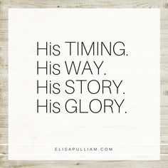 His TIMING. His WAY. His STORY. His GLORY. Is there any other way to do life?