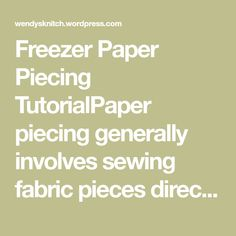 Freezer Paper Piecing TutorialPaper piecing generally involves sewing fabric pieces directly to a piece of paper to create a quilt block. It makes for perfectly crisp looking piecing of sometimes i…