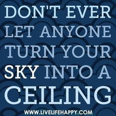 Don't ever let anyone turn your sky into a ceiling.