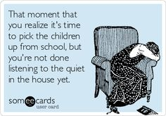 That moment that you realize it's time to pick the children up from school, but you're not done listening to the quiet in the house yet.