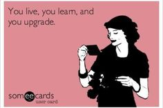 You Live.... You Learn... You Upgrade....    WOW love this one!!!