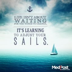 Life isn't about waiting for the winds to change, it's learning to adjust your sails. Be shore of yourself.
