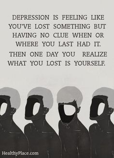 Depression quote: Depression is feeling like you've lost something but having no clue when or where you last had it. Then one day you realize what you lost is yourself. www.HealthyPlace.com