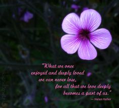 What we once enjoyed and deeply loved we can never lose, for all that we love deeply becomes a part of us.   ~Helen Keller