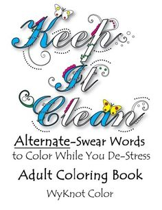 Keep It Clean  Alternate Swear Words Adult Coloring Book  Keep It Clean; the first, original, Alternate-Swear words, adult coloring book!   There are many swear word, adult coloring books on the market, however, this book offers a fun, new, refreshing, clean, alternative to actual swearing – with all the same anti-stress capabilities. Let go, de-stress with these alternate, near-swear words, because sometimes it's good to let it out, but you want to be polite. Keep It Clean, is fille..