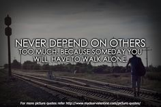 Never depend on others too much. Because someday you will have to walk alone.
