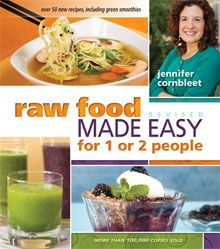 RAW FOOD MADE EASY FOR 1 OR 2 PEOPLE BY JENNIFER CORNBLEET  I've had the original edition of Raw Food Made Easy for 1 or 2 People by Jennifer Corbleet for some time now. In the summer, I like to try for at least 60% raw food, simply because eating raw makes so much sense when fresh fruits and veggies are at their most abundant.