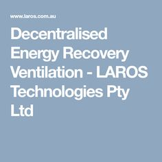 Decentralised Energy Recovery Ventilation - LAROS Technologies Pty Ltd