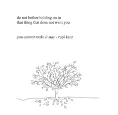 """do not bother holding on to that thing does not want you"" you cannot make it stay - rupi kaur"