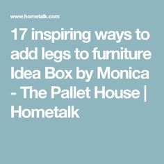 17 inspiring ways to add legs to furniture Idea Box by Monica - The Pallet House | Hometalk
