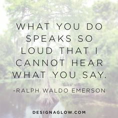 What you do speaks so loud that I cannot hear what you say.   - Ralph Waldo Emerson