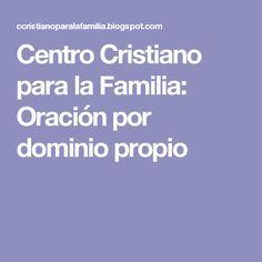 Centro Cristiano para la Familia: Oración por dominio propio