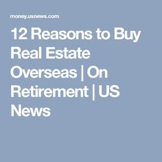 12 Reasons to Buy Real Estate Overseas | On Retirement | US News