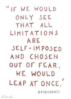 If we would only see that limitations are self-imposed and chosen out of fear, we would leap at once.