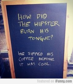 """How did the hipster burn his tongue? """"He sipped his coffee before it was cool."""": - Kids Healthy Teeth 