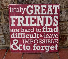 Truly great friends are hard to find, difficult to leave, & impossible to forget!
