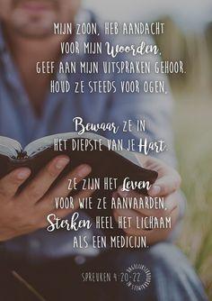 Mijn zoon, heb aandacht voor mijn Woorden, geef aan mijn uitspraken gehoor. Houd ze steeds voor ogen, bewaar ze in het diepste van je hart. Ze zijn het Leven voor wie ze aanvaarden, sterken heel het lichaam als een medicijn. Spreuken 4:20-22 #Genezing, #HetWoord, #Hoop, #Kracht https://www.dagelijksebroodkruimels.nl/spreuken-4-20-22/