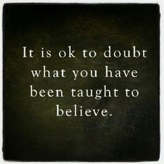 Don't believe everything you think.  Seek out real and satisfying answers for yourself.