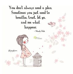 You don't always need a plan. Sometimes you just need to breathe, trust, let go, and see what happens. ~Mandy Hale