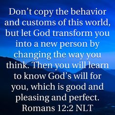 Romans Don't copy the behavior and customs of this world, but let God transform you into a new person by changing the way you think. Then you will learn to know God's will for you, which is good and pleasing Prayer Scriptures, Prayer Quotes, Bible Verses Quotes, Faith Quotes, Religious Quotes, Spiritual Quotes, After Life, Bible Truth, Knowing God