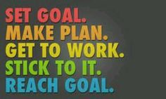 Set goal. Make plans.  Get to work. Stick to it. Reach goal.