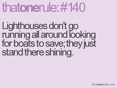 Lighthouses don't go running all around looking for boats to save; they just stand there shining.