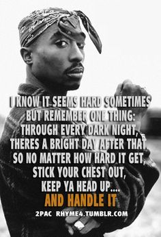 So no matter how hard it get, stick your chest out, keep ya head up AND HANDLE IT