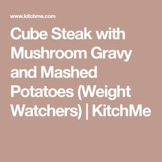 Cube Steak with Mushroom Gravy and Mashed Potatoes (Weight Watchers) | KitchMe