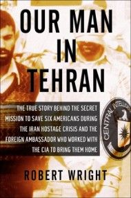 OUR MAN IN TEHRAN: THE TRUE STORY BEHIND THE SECRET MISSION TO SAVE SIX AMERICANS DURING THE IRAN HOSTAGE CRISIS AND THE FOREIGN AMBASSADOR WHO WORKED WITH THE CIA TO BRING THEM HOME . Robert Wright || Other Press
