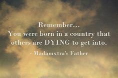 Remember… You were born in a country that others are DYING to get into. Meaningful Words, Powerful Words, Mom And Dad, Dads, Father, Wisdom, How To Get, Sayings, Country