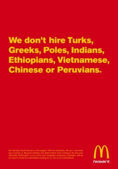 Sweden. Created for Mc Donald's in March 2008, this advert shows how Mc Donald's hires indiscriminately, with nationality proving no bars to the recruitment process