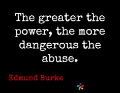 The greater the power, the more dangerous the abuse. / Edmund Burke