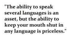 the ability to speak several languages is an asset, but the ability to keep your mouth shut in...