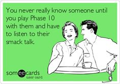 You+never+really+know+someone+until+you+play+Phase+10+with+them+and+have+to+listen+to+their+smack+talk.