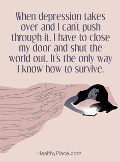 Quote on depression: When depression takes over and I can't push through it. I have to close my door and shut the world out. It's the only way I know how to survive.  www.HealthyPlace.com