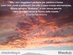 """""""Ma i veri viaggiatori partono per partire e basta: cuori lievi, simili a palloncini che solo il caso muove eternamente, dicono sempre """"Andiamo"""", e non sanno perchè. I loro desideri hanno le forme delle nuvole."""" - Charles Baudelaire #travelquotes"""