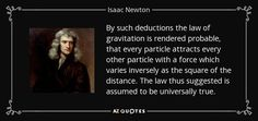By such deductions the law of gravitation is rendered probable, that every particle attracts every other particle with a force which varies inversely as the square of the distance. The law thus suggested is assumed to be universally true. - Isaac Newton